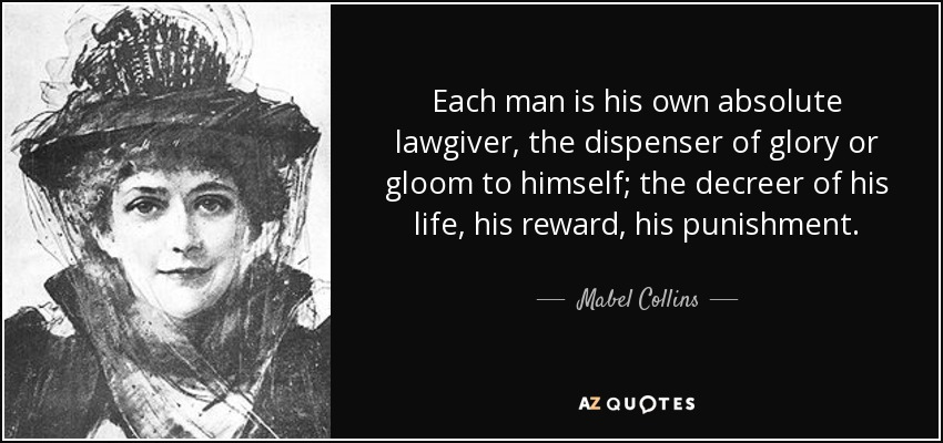 Each man is his own absolute lawgiver, the dispenser of glory or gloom to himself; the decreer of his life, his reward, his punishment. - Mabel Collins