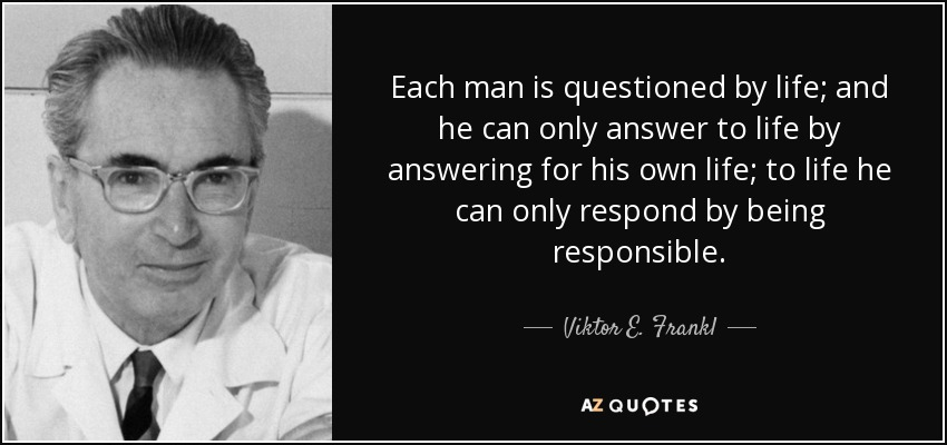 Each man is questioned by life; and he can only answer to life by answering for his own life; to life he can only respond by being responsible. - Viktor E. Frankl