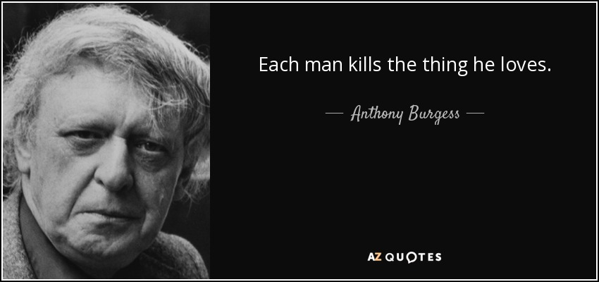 Each man kills the thing he loves. - Anthony Burgess