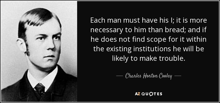 Each man must have his I; it is more necessary to him than bread; and if he does not find scope for it within the existing institutions he will be likely to make trouble. - Charles Horton Cooley