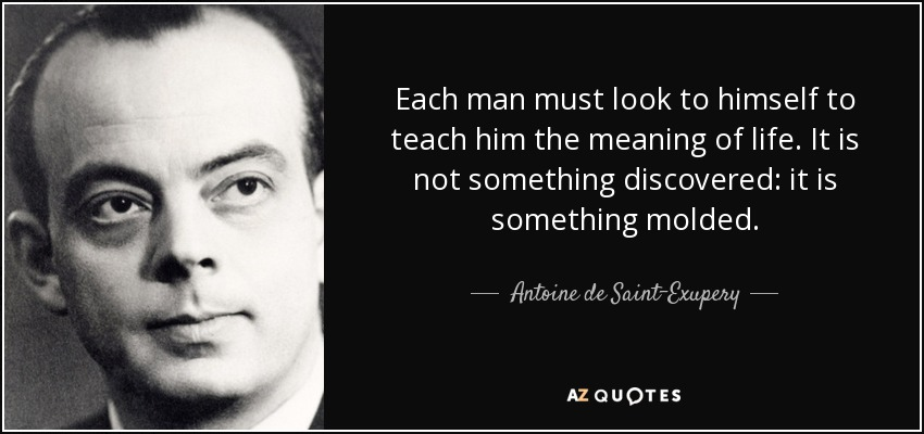Each man must look to himself to teach him the meaning of life. It is not something discovered: it is something molded. - Antoine de Saint-Exupery