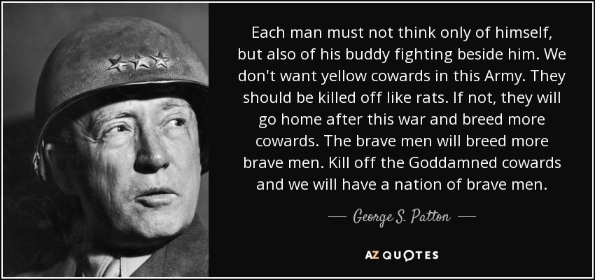 Each man must not think only of himself, but also of his buddy fighting beside him. We don't want yellow cowards in this Army. They should be killed off like rats. If not, they will go home after this war and breed more cowards. The brave men will breed more brave men. Kill off the Goddamned cowards and we will have a nation of brave men. - George S. Patton