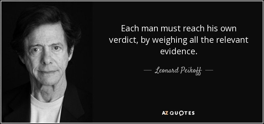 Each man must reach his own verdict, by weighing all the relevant evidence. - Leonard Peikoff