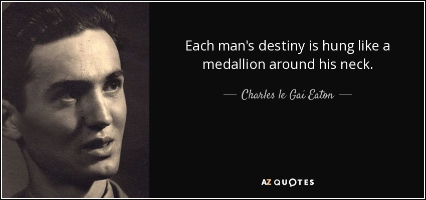Each man's destiny is hung like a medallion around his neck. - Charles le Gai Eaton