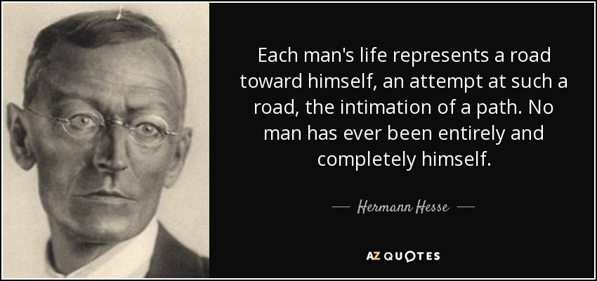 Each man's life represents a road toward himself, an attempt at such a road, the intimation of a path. No man has ever been entirely and completely himself. - Hermann Hesse