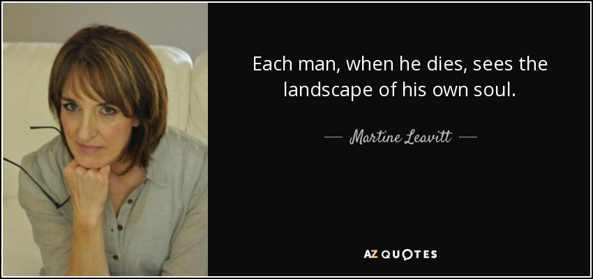 Each man, when he dies, sees the landscape of his own soul. - Martine Leavitt