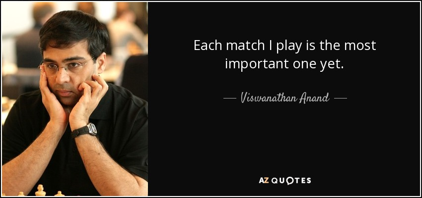 Each match I play is the most important one yet. - Viswanathan Anand