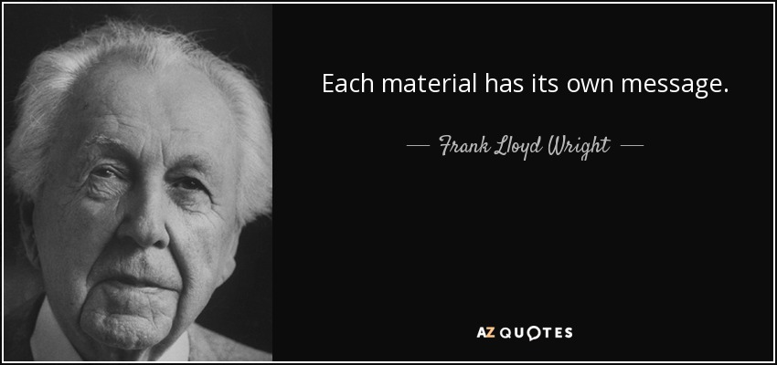 Each material has its own message. - Frank Lloyd Wright