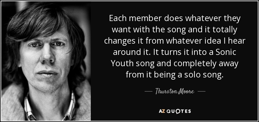Each member does whatever they want with the song and it totally changes it from whatever idea I hear around it. It turns it into a Sonic Youth song and completely away from it being a solo song. - Thurston Moore
