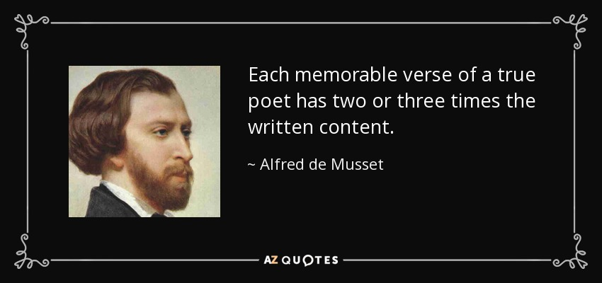 Each memorable verse of a true poet has two or three times the written content. - Alfred de Musset
