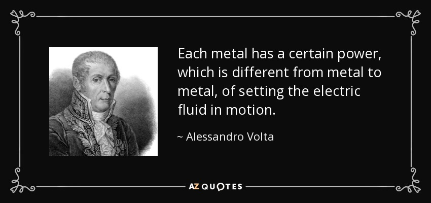 Each metal has a certain power, which is different from metal to metal, of setting the electric fluid in motion. - Alessandro Volta