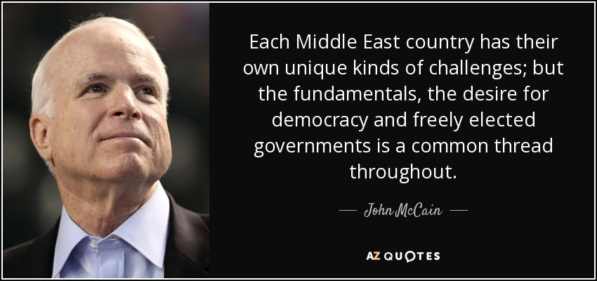 Each Middle East country has their own unique kinds of challenges; but the fundamentals, the desire for democracy and freely elected governments is a common thread throughout. - John McCain