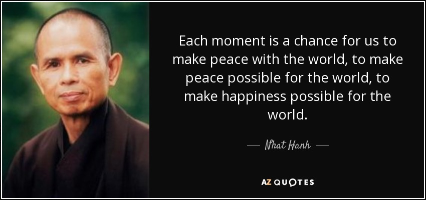 Each moment is a chance for us to make peace with the world, to make peace possible for the world, to make happiness possible for the world. - Nhat Hanh