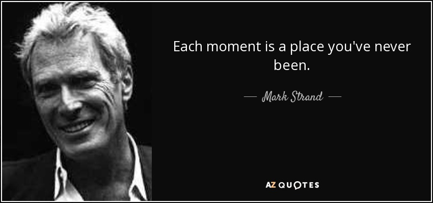 Each moment is a place you've never been. - Mark Strand