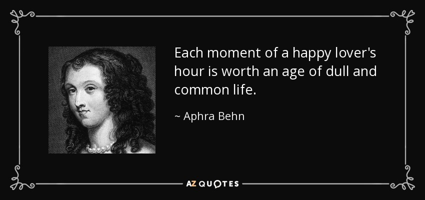 Each moment of a happy lover's hour is worth an age of dull and common life. - Aphra Behn