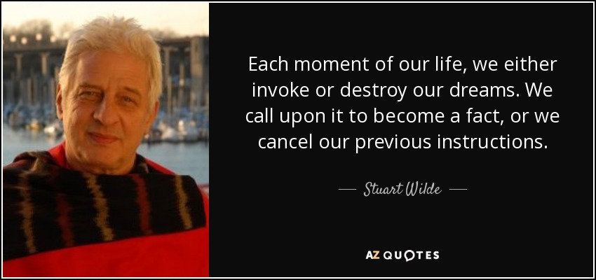 Each moment of our life, we either invoke or destroy our dreams. We call upon it to become a fact, or we cancel our previous instructions. - Stuart Wilde