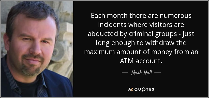 Each month there are numerous incidents where visitors are abducted by criminal groups - just long enough to withdraw the maximum amount of money from an ATM account. - Mark Hall