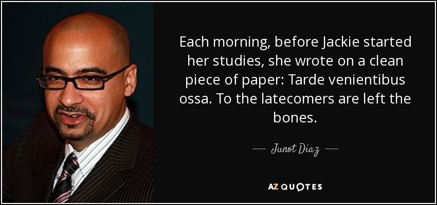 Each morning, before Jackie started her studies, she wrote on a clean piece of paper: Tarde venientibus ossa. To the latecomers are left the bones. - Junot Diaz