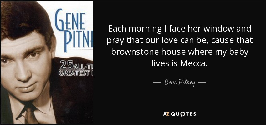 Each morning I face her window and pray that our love can be, cause that brownstone house where my baby lives is Mecca. - Gene Pitney