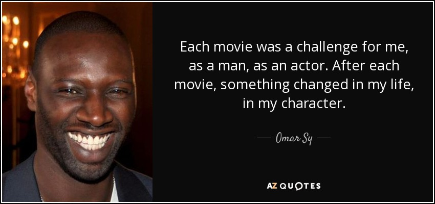 Each movie was a challenge for me, as a man, as an actor. After each movie, something changed in my life, in my character. - Omar Sy