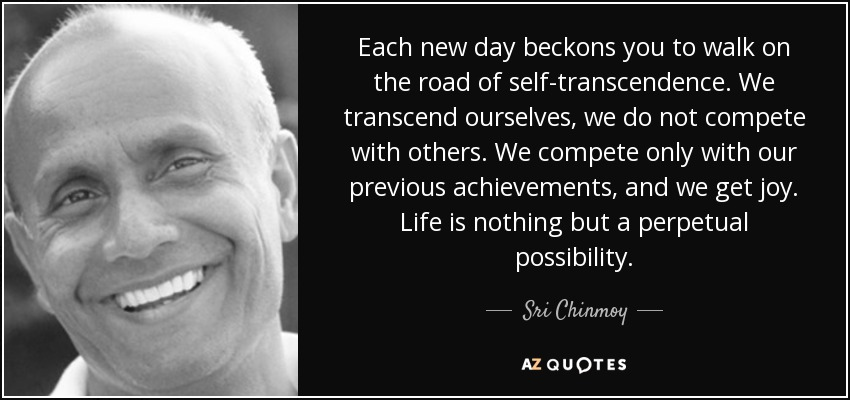 Each new day beckons you to walk on the road of self-transcendence. We transcend ourselves, we do not compete with others. We compete only with our previous achievements, and we get joy. Life is nothing but a perpetual possibility. - Sri Chinmoy