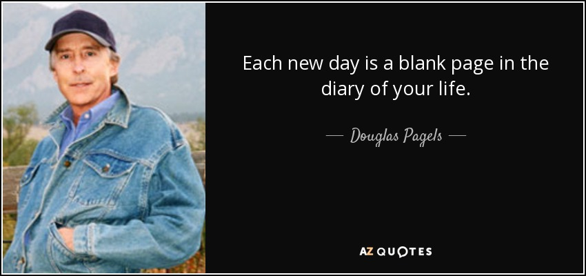 Each new day is a blank page in the diary of your life. - Douglas Pagels