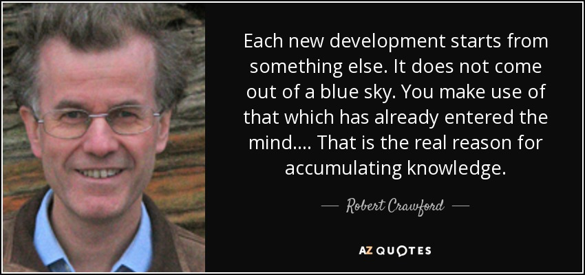 Each new development starts from something else. It does not come out of a blue sky. You make use of that which has already entered the mind.... That is the real reason for accumulating knowledge. - Robert Crawford