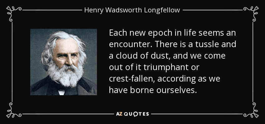 Each new epoch in life seems an encounter. There is a tussle and a cloud of dust, and we come out of it triumphant or crest-fallen, according as we have borne ourselves. - Henry Wadsworth Longfellow