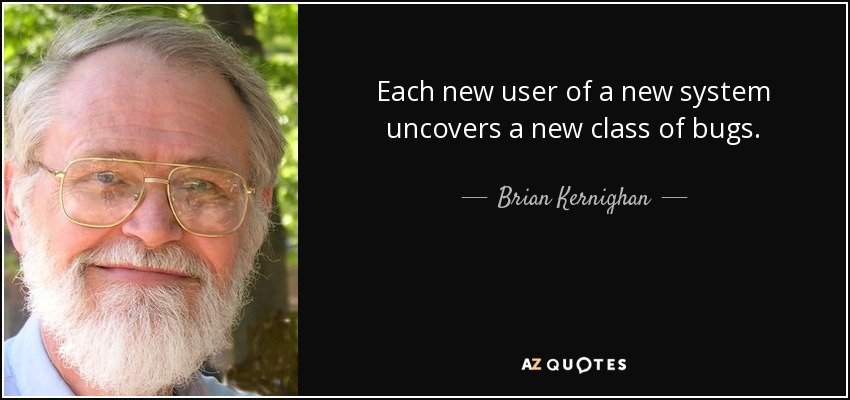 Each new user of a new system uncovers a new class of bugs. - Brian Kernighan