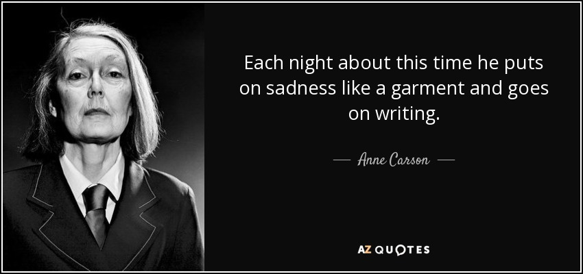 Each night about this time he puts on sadness like a garment and goes on writing. - Anne Carson