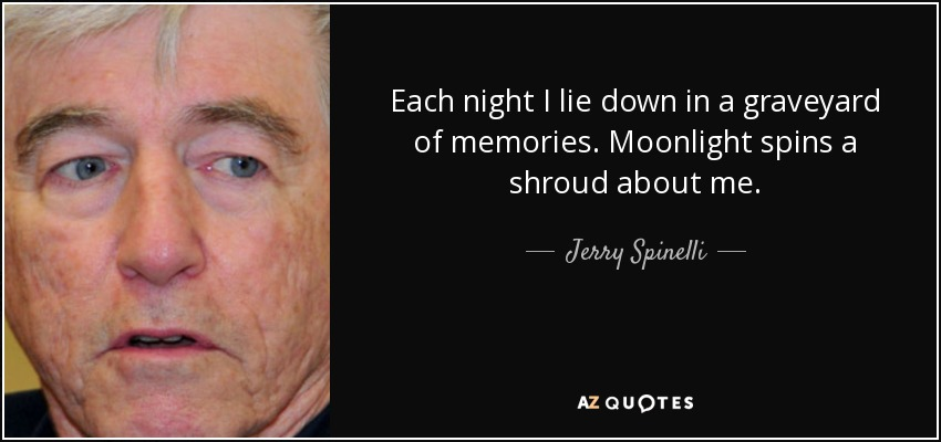 Each night I lie down in a graveyard of memories. Moonlight spins a shroud about me. - Jerry Spinelli