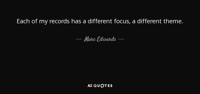 Each of my records has a different focus, a different theme. - Marc Edwards