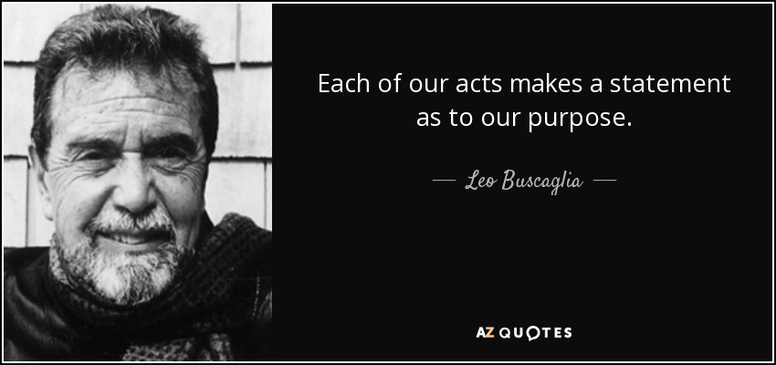 Each of our acts makes a statement as to our purpose. - Leo Buscaglia