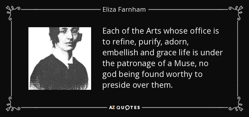 Each of the Arts whose office is to refine, purify, adorn, embellish and grace life is under the patronage of a Muse, no god being found worthy to preside over them. - Eliza Farnham