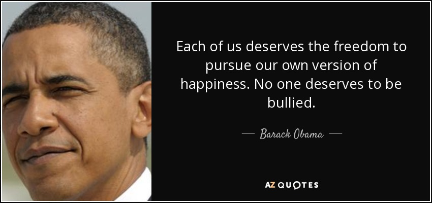 Each of us deserves the freedom to pursue our own version of happiness. No one deserves to be bullied. - Barack Obama