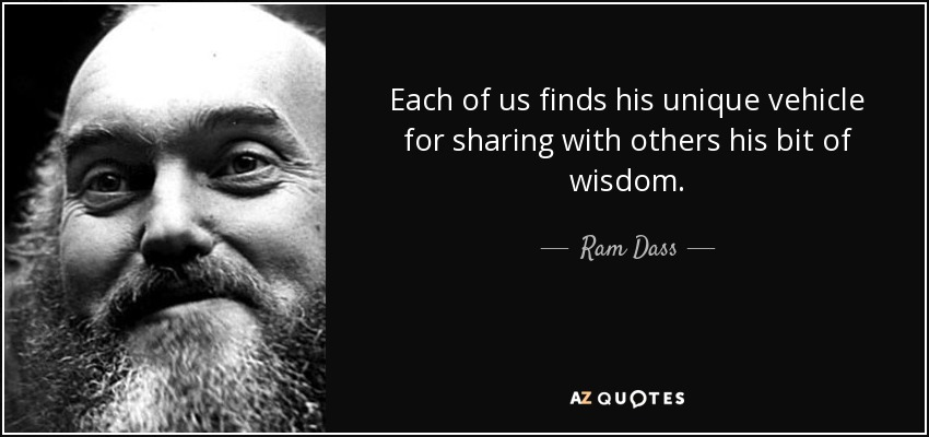 Each of us finds his unique vehicle for sharing with others his bit of wisdom. - Ram Dass