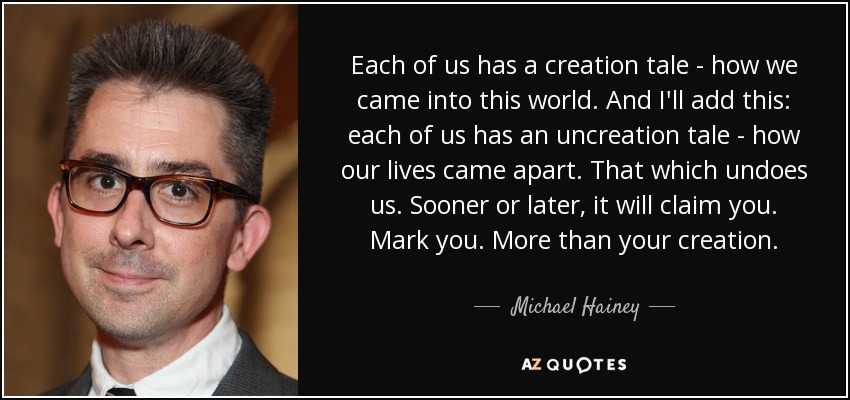 Each of us has a creation tale - how we came into this world. And I'll add this: each of us has an uncreation tale - how our lives came apart. That which undoes us. Sooner or later, it will claim you. Mark you. More than your creation. - Michael Hainey