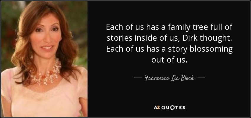 Each of us has a family tree full of stories inside of us, Dirk thought. Each of us has a story blossoming out of us. - Francesca Lia Block