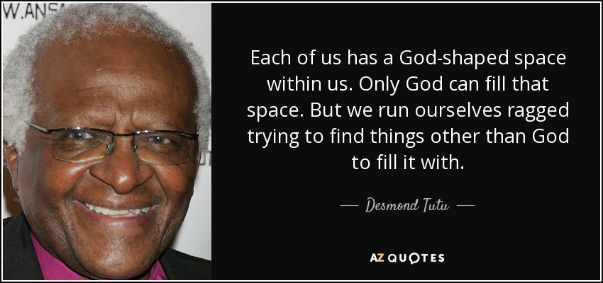 Each of us has a God-shaped space within us. Only God can fill that space. But we run ourselves ragged trying to find things other than God to fill it with. - Desmond Tutu
