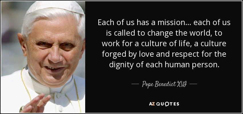 Each of us has a mission . . . each of us is called to change the world, to work for a culture of life, a culture forged by love and respect for the dignity of each human person. - Pope Benedict XVI