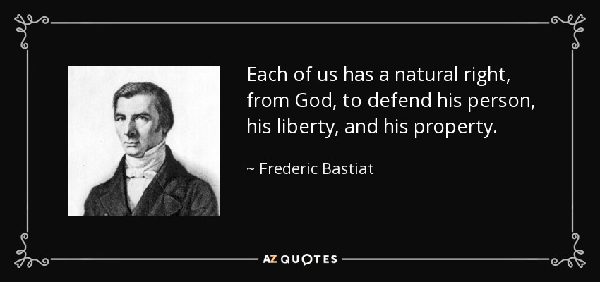 Each of us has a natural right, from God, to defend his person, his liberty, and his property. - Frederic Bastiat
