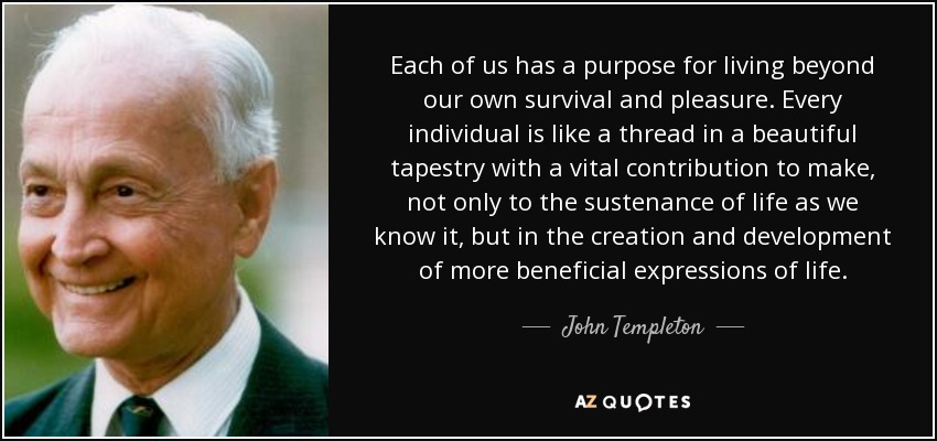 Each of us has a purpose for living beyond our own survival and pleasure. Every individual is like a thread in a beautiful tapestry with a vital contribution to make, not only to the sustenance of life as we know it, but in the creation and development of more beneficial expressions of life. - John Templeton