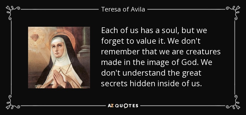 Each of us has a soul, but we forget to value it. We don't remember that we are creatures made in the image of God. We don't understand the great secrets hidden inside of us. - Teresa of Avila
