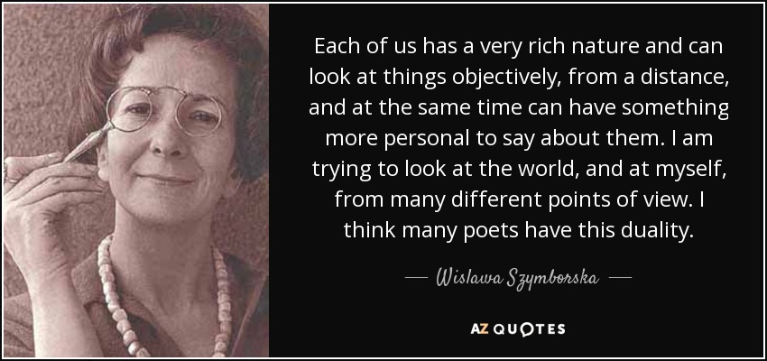 Each of us has a very rich nature and can look at things objectively, from a distance, and at the same time can have something more personal to say about them. I am trying to look at the world, and at myself, from many different points of view. I think many poets have this duality. - Wislawa Szymborska