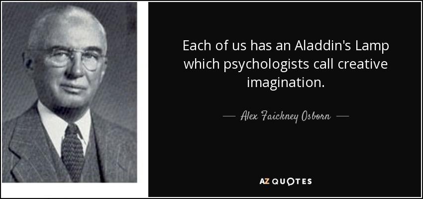 Each of us has an Aladdin's Lamp which psychologists call creative imagination. - Alex Faickney Osborn