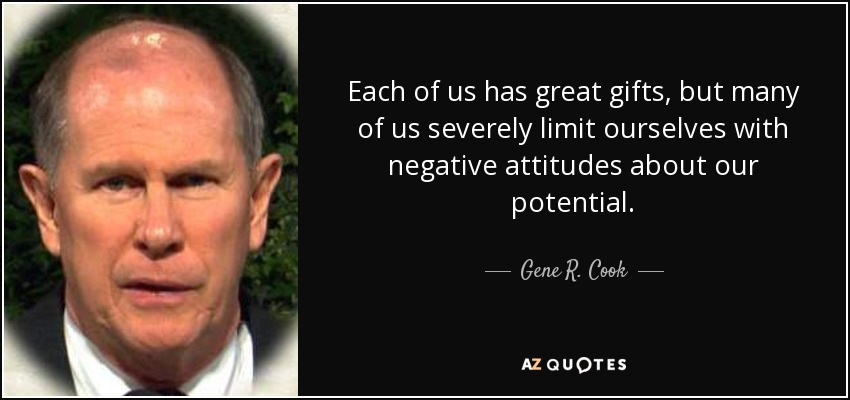 Each of us has great gifts, but many of us severely limit ourselves with negative attitudes about our potential. - Gene R. Cook