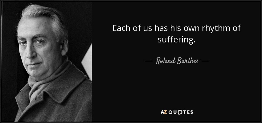 Each of us has his own rhythm of suffering. - Roland Barthes