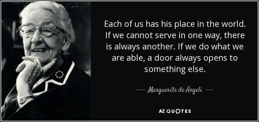 Each of us has his place in the world. If we cannot serve in one way, there is always another. If we do what we are able, a door always opens to something else. - Marguerite de Angeli