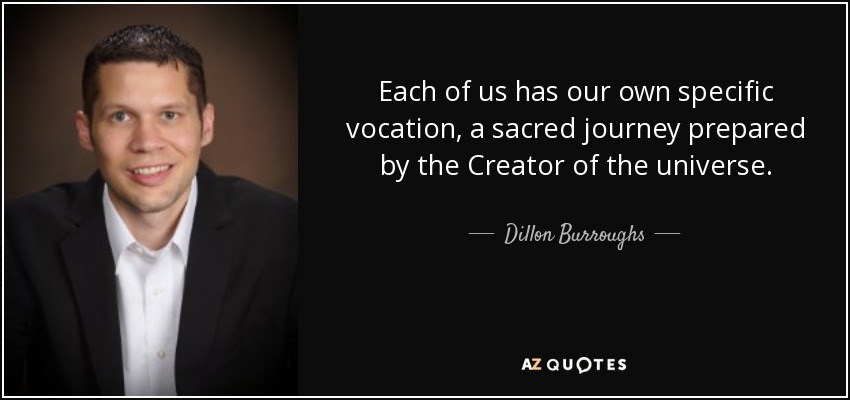 Each of us has our own specific vocation, a sacred journey prepared by the Creator of the universe. - Dillon Burroughs
