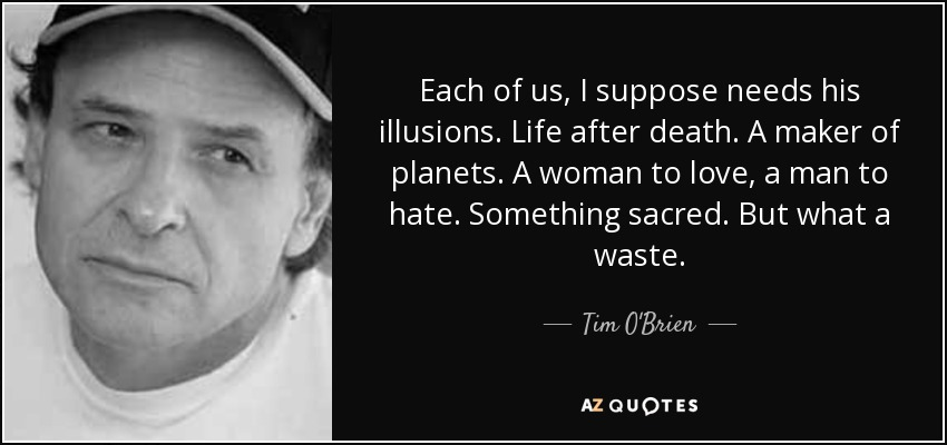 Each of us, I suppose needs his illusions. Life after death. A maker of planets. A woman to love, a man to hate. Something sacred. But what a waste. - Tim O'Brien
